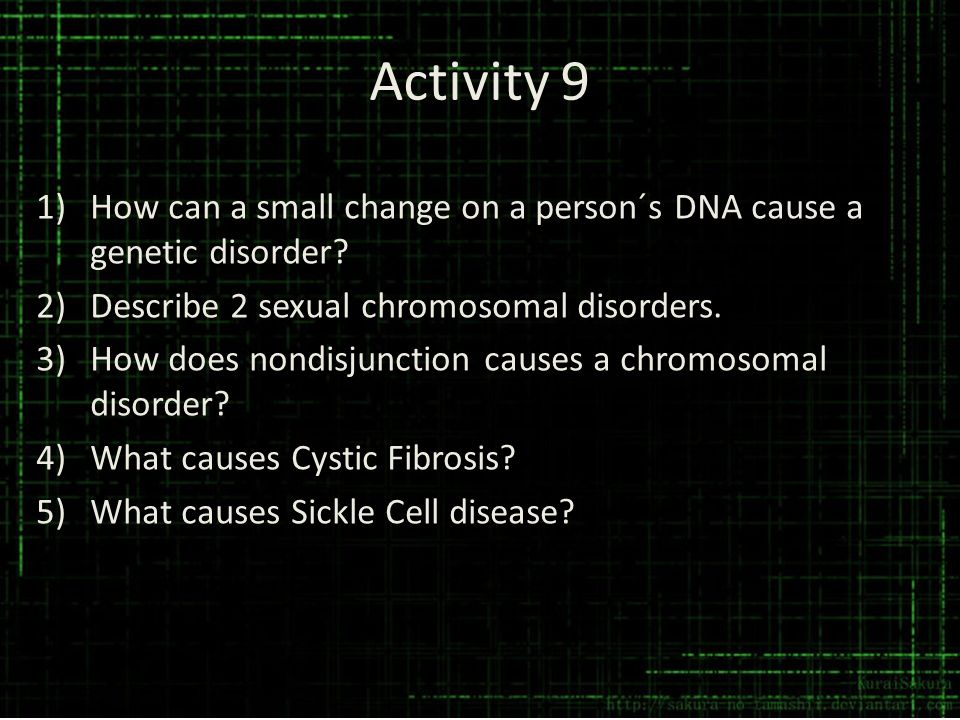 Activity 9 How can a small change on a person´s DNA cause a genetic disorder Describe 2 sexual chromosomal disorders.