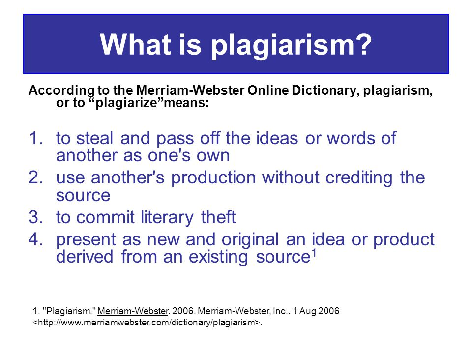 What is plagiarism According to the Merriam-Webster Online Dictionary, plagiarism, or to plagiarize means: