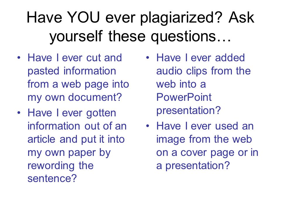 Have YOU ever plagiarized Ask yourself these questions…