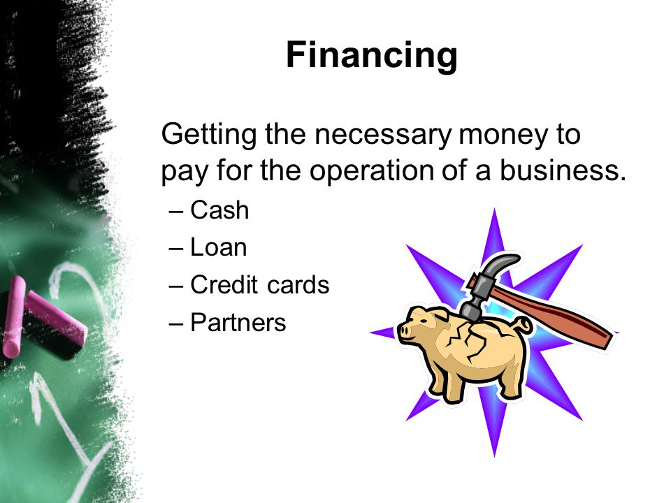 Financing Getting the necessary money to pay for the operation of a business. Cash. Loan. Credit cards.