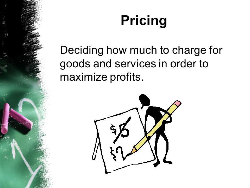 Pricing Deciding how much to charge for goods and services in order to maximize profits.