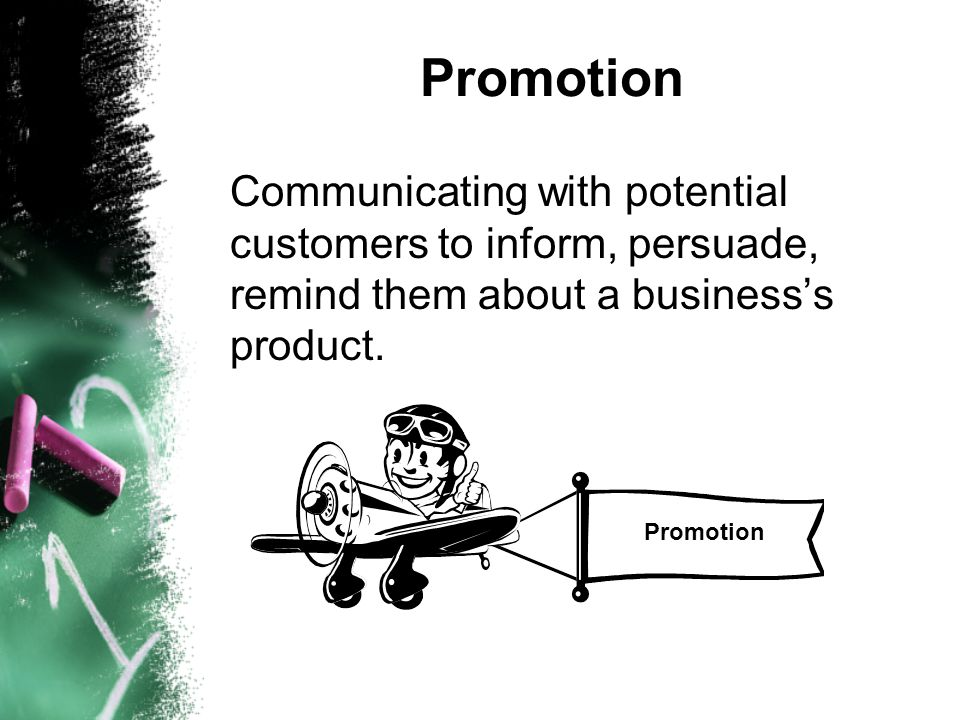 Promotion Communicating with potential customers to inform, persuade, remind them about a business's product.