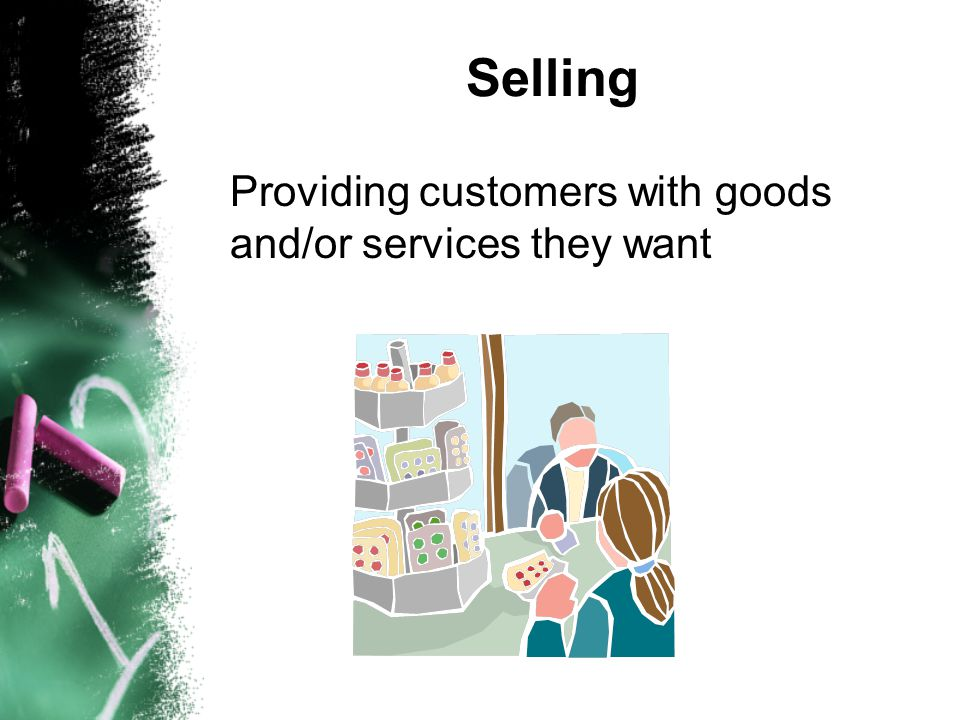 Selling Providing customers with goods and/or services they want