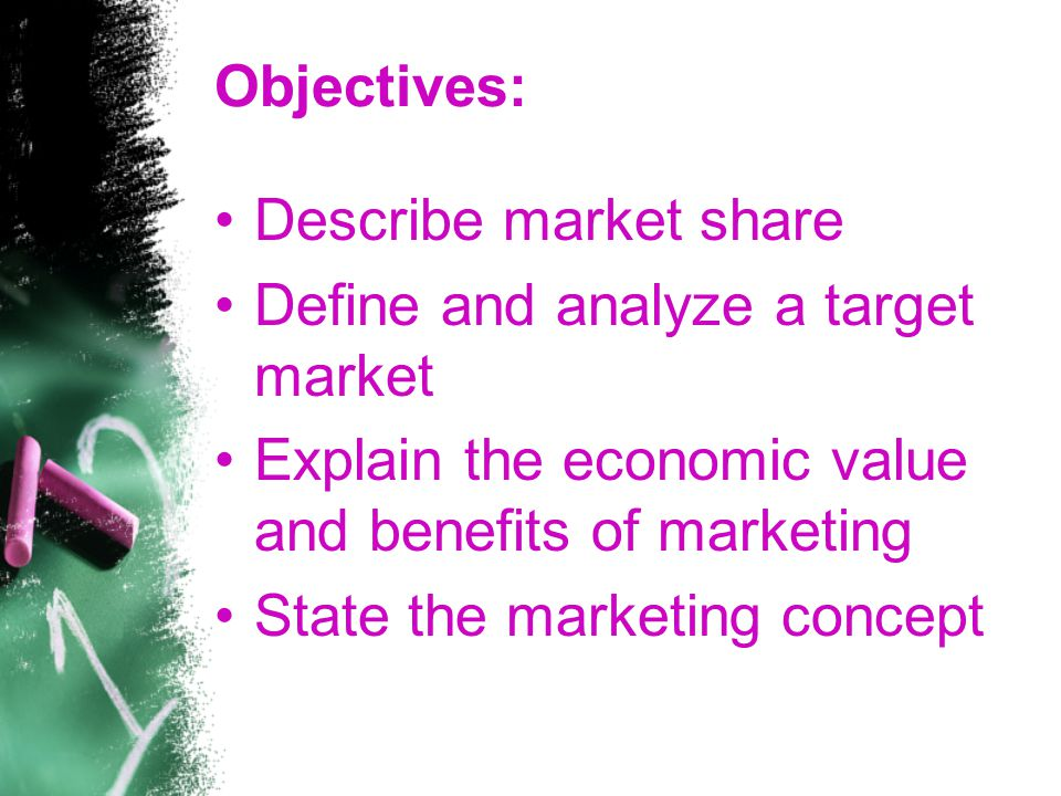 Objectives: Describe market share. Define and analyze a target market. Explain the economic value and benefits of marketing.