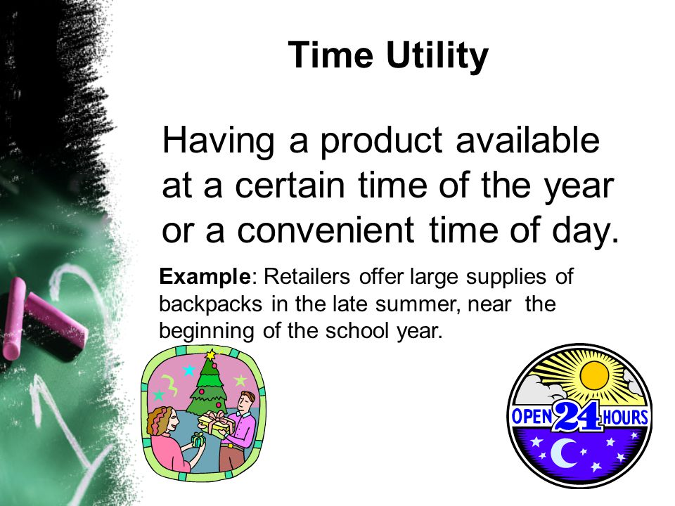 Time Utility Having a product available at a certain time of the year or a convenient time of day.