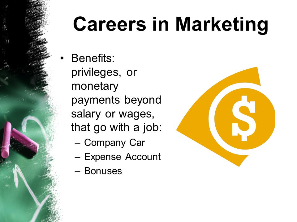 Careers in Marketing Benefits: privileges, or monetary payments beyond salary or wages, that go with a job: