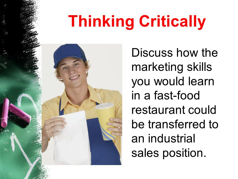 Thinking Critically Discuss how the marketing skills you would learn in a fast-food restaurant could be transferred to an industrial sales position.