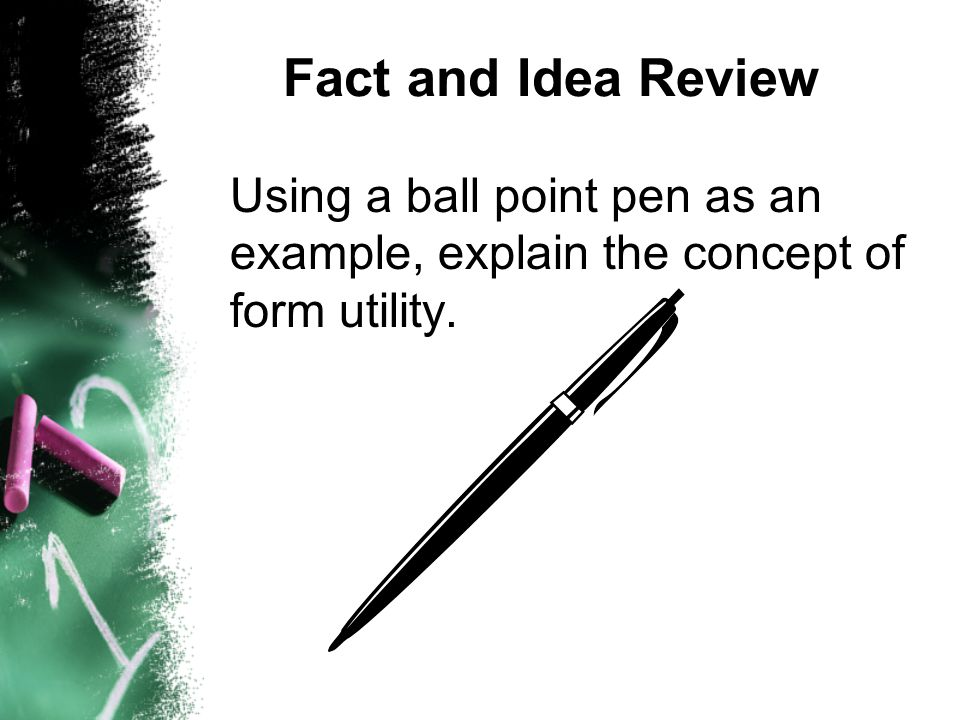 Fact and Idea Review Using a ball point pen as an example, explain the concept of form utility.