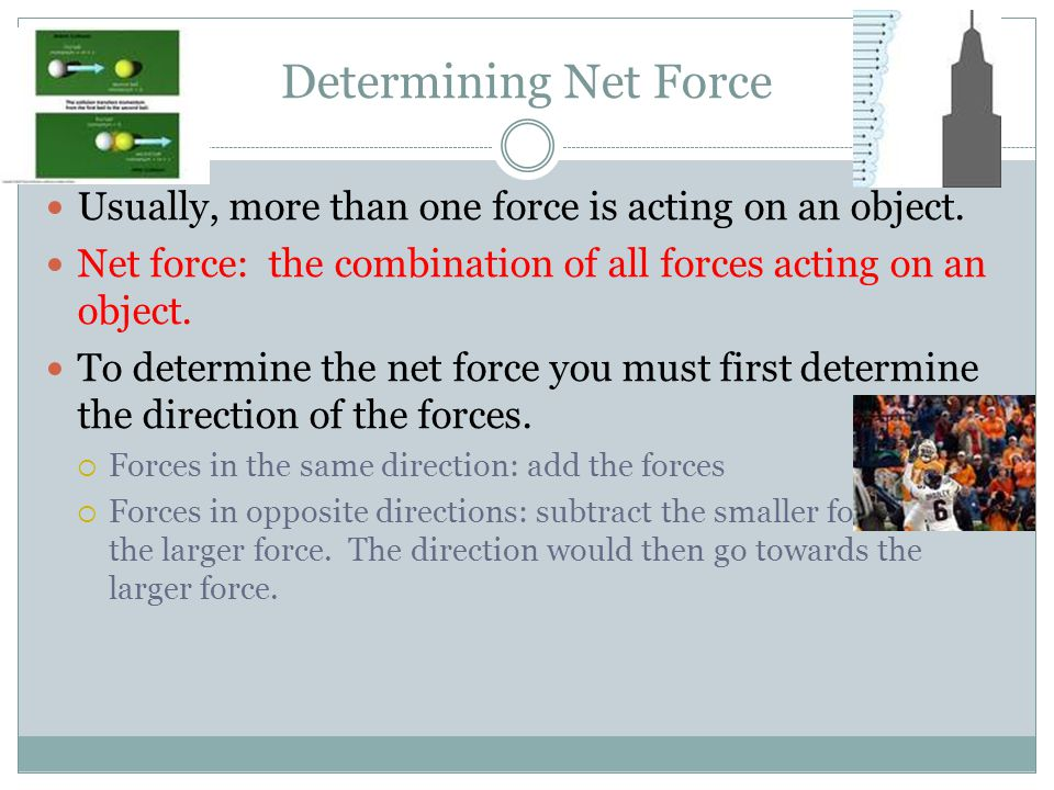Determining Net Force Usually, more than one force is acting on an object. Net force: the combination of all forces acting on an object.