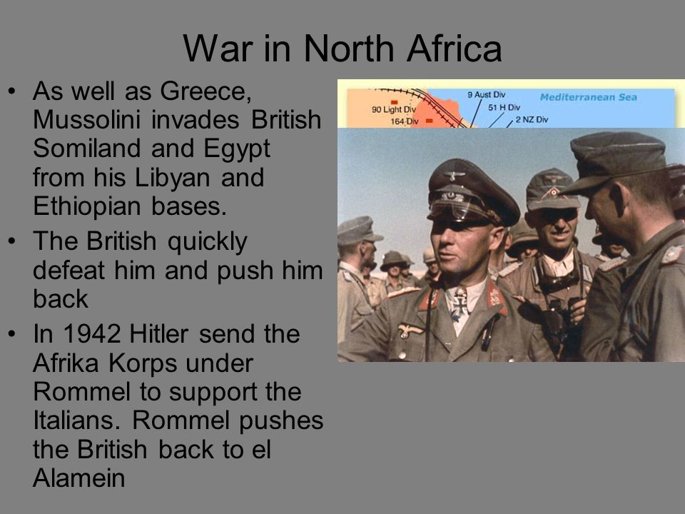 War in North Africa As well as Greece, Mussolini invades British Somiland and Egypt from his Libyan and Ethiopian bases.