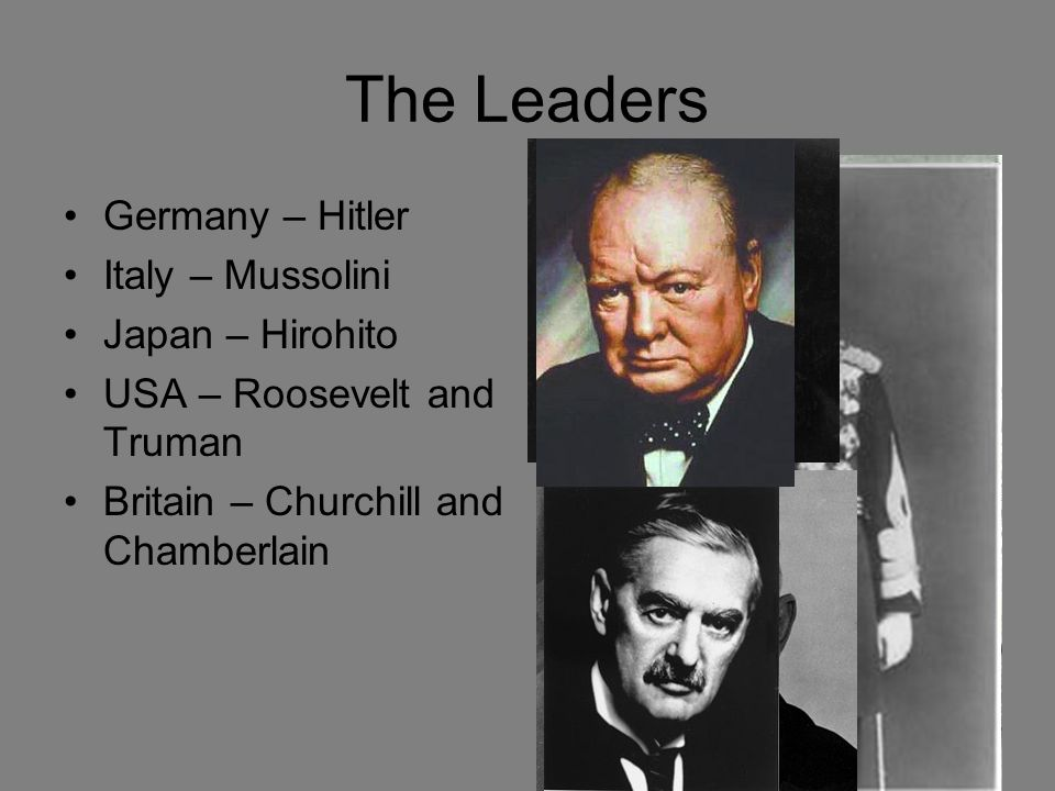 The Leaders Germany – Hitler Italy – Mussolini Japan – Hirohito