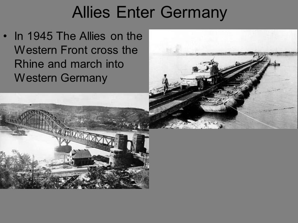 Allies Enter Germany In 1945 The Allies on the Western Front cross the Rhine and march into Western Germany.