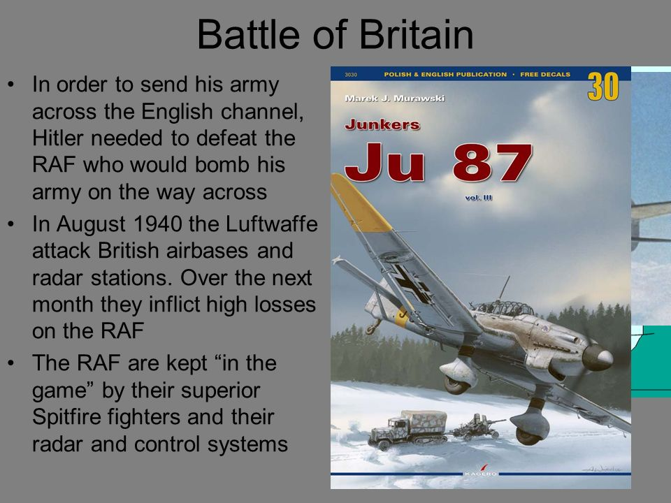 Battle of Britain In order to send his army across the English channel, Hitler needed to defeat the RAF who would bomb his army on the way across.