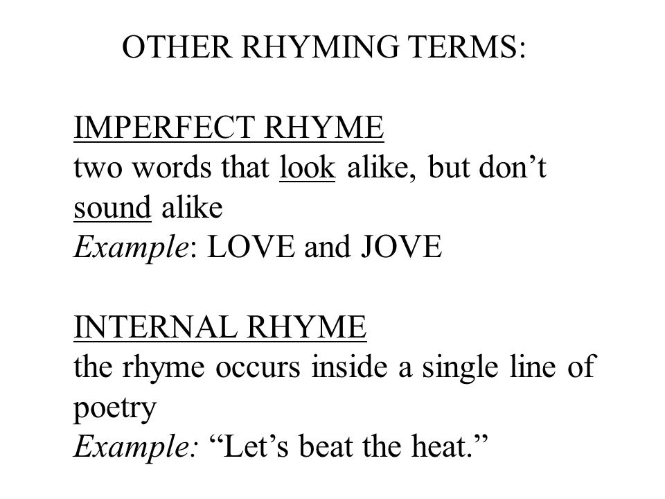 OTHER RHYMING TERMS: IMPERFECT RHYME. two words that look alike, but don't. sound alike. Example: LOVE and JOVE.