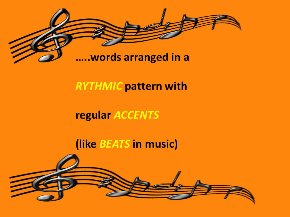 …..words arranged in a RYTHMIC pattern with regular ACCENTS (like BEATS in music)