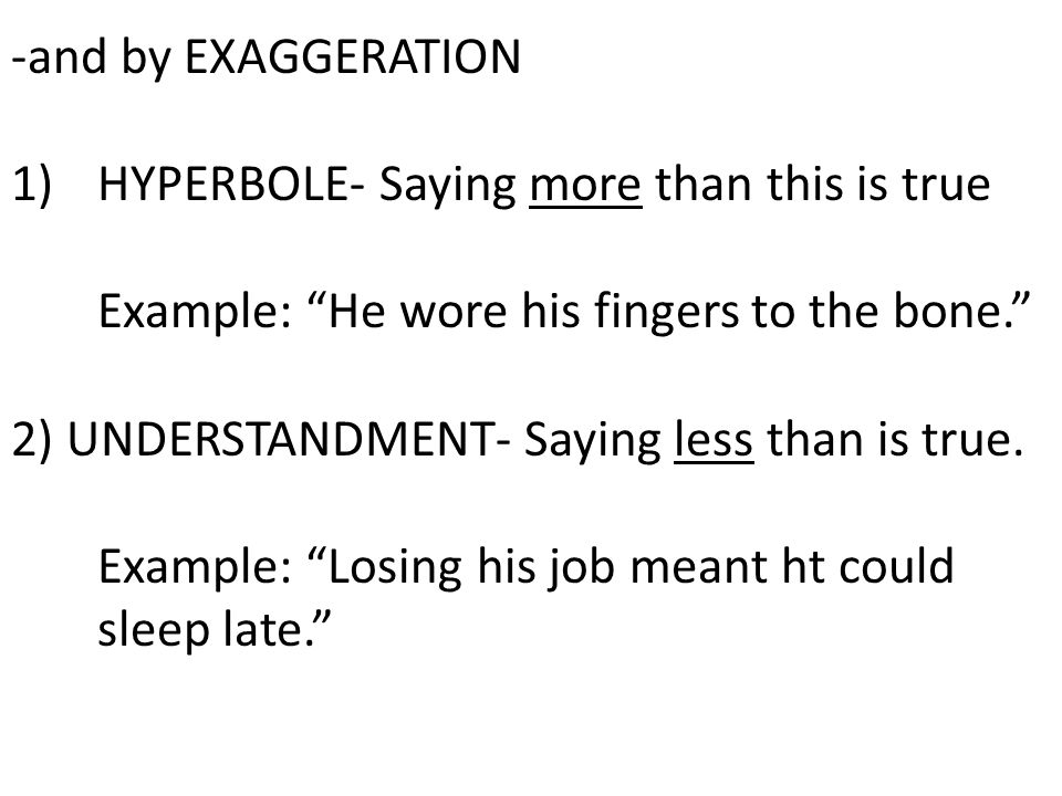 -and by EXAGGERATION HYPERBOLE- Saying more than this is true. Example: He wore his fingers to the bone.