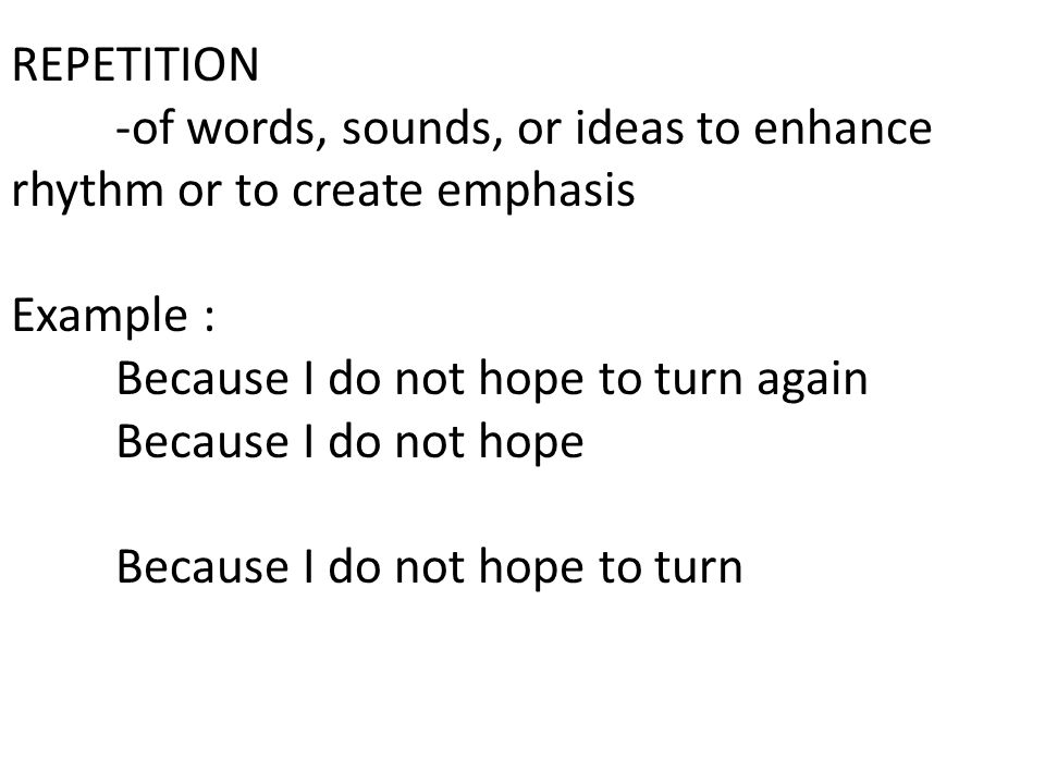 REPETITION -of words, sounds, or ideas to enhance rhythm or to create emphasis. Example : Because I do not hope to turn again.
