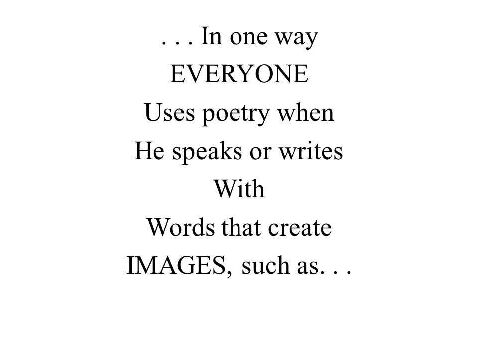 . . . In one way EVERYONE Uses poetry when He speaks or writes With Words that create IMAGES, such as. . .