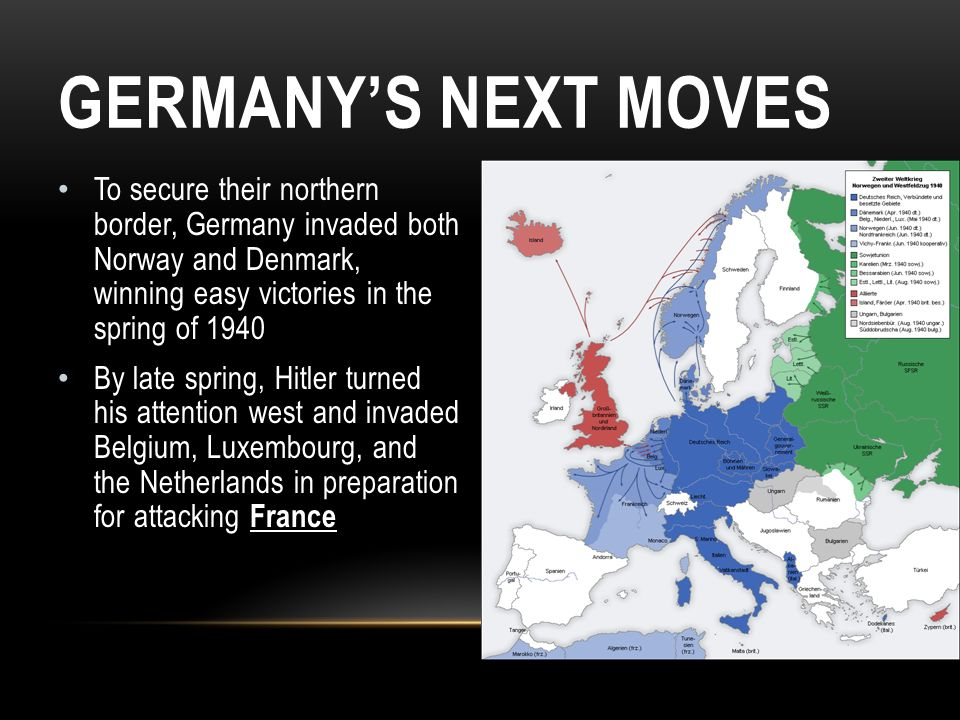 Germany's Next Moves To secure their northern border, Germany invaded both Norway and Denmark, winning easy victories in the spring of