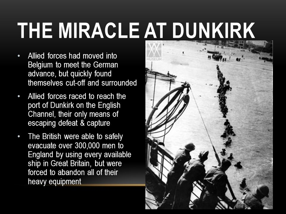 The Miracle at Dunkirk Allied forces had moved into Belgium to meet the German advance, but quickly found themselves cut-off and surrounded.