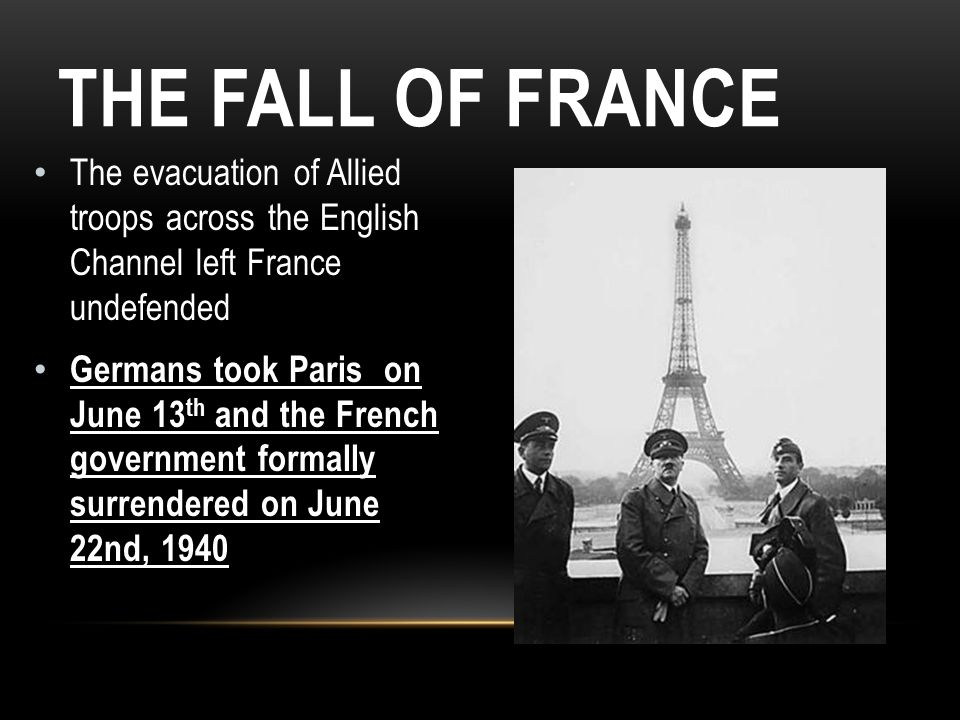 The Fall of France The evacuation of Allied troops across the English Channel left France undefended.
