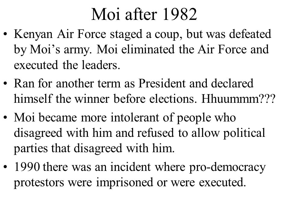 Moi after 1982 Kenyan Air Force staged a coup, but was defeated by Moi's army. Moi eliminated the Air Force and executed the leaders.