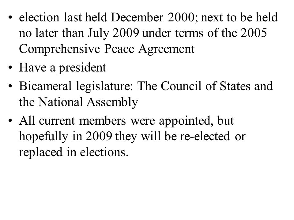 election last held December 2000; next to be held no later than July 2009 under terms of the 2005 Comprehensive Peace Agreement