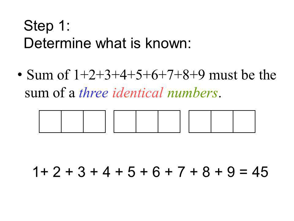 Step 1: Determine what is known: • Sum of 1+2+3+4+5+6+7+8+9 must be the. sum of a three identical numbers.