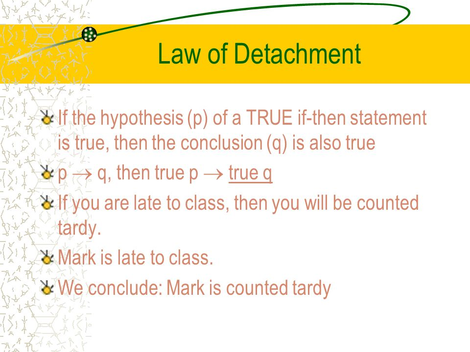 Law of Detachment If the hypothesis (p) of a TRUE if-then statement is true, then the conclusion (q) is also true.