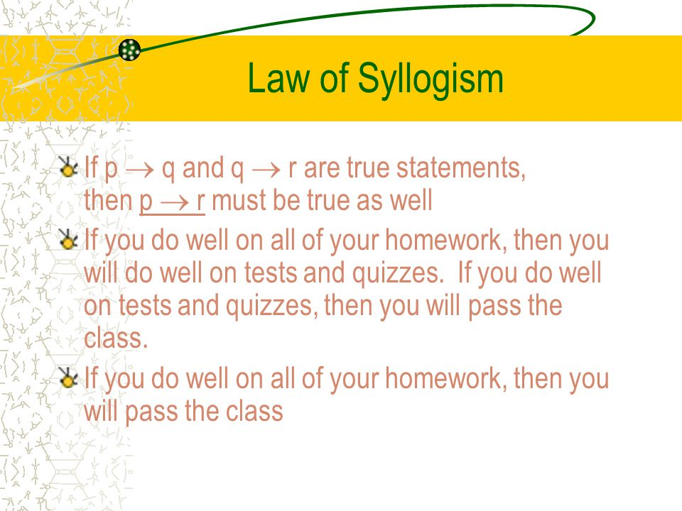 Law of Syllogism If p  q and q  r are true statements, then p  r must be true as well.