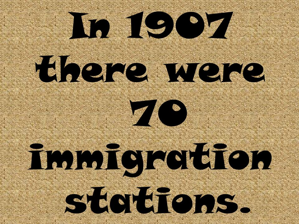 In 1907 there were 70 immigration stations.