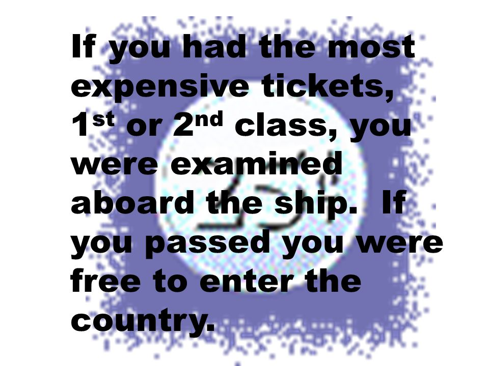 If you had the most expensive tickets, 1st or 2nd class, you were examined aboard the ship.