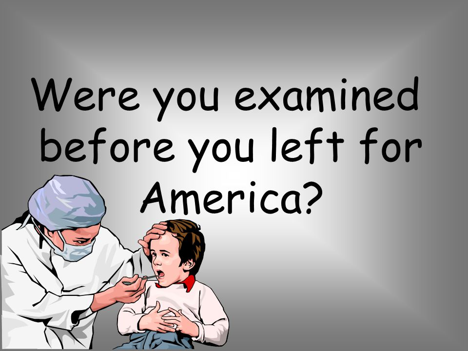 Were you examined before you left for America