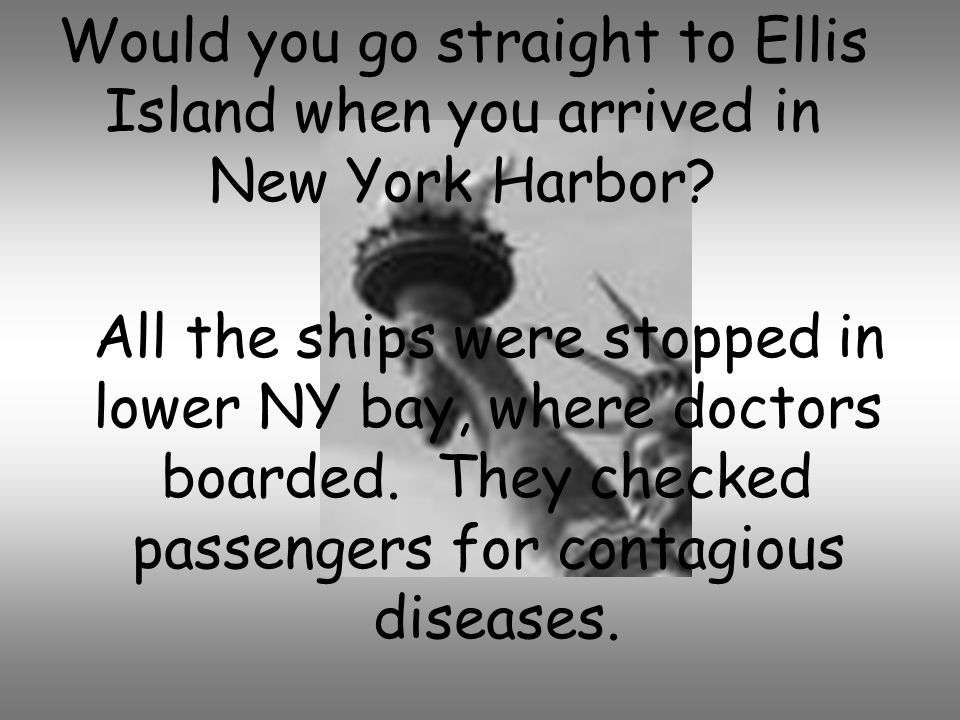 Would you go straight to Ellis Island when you arrived in