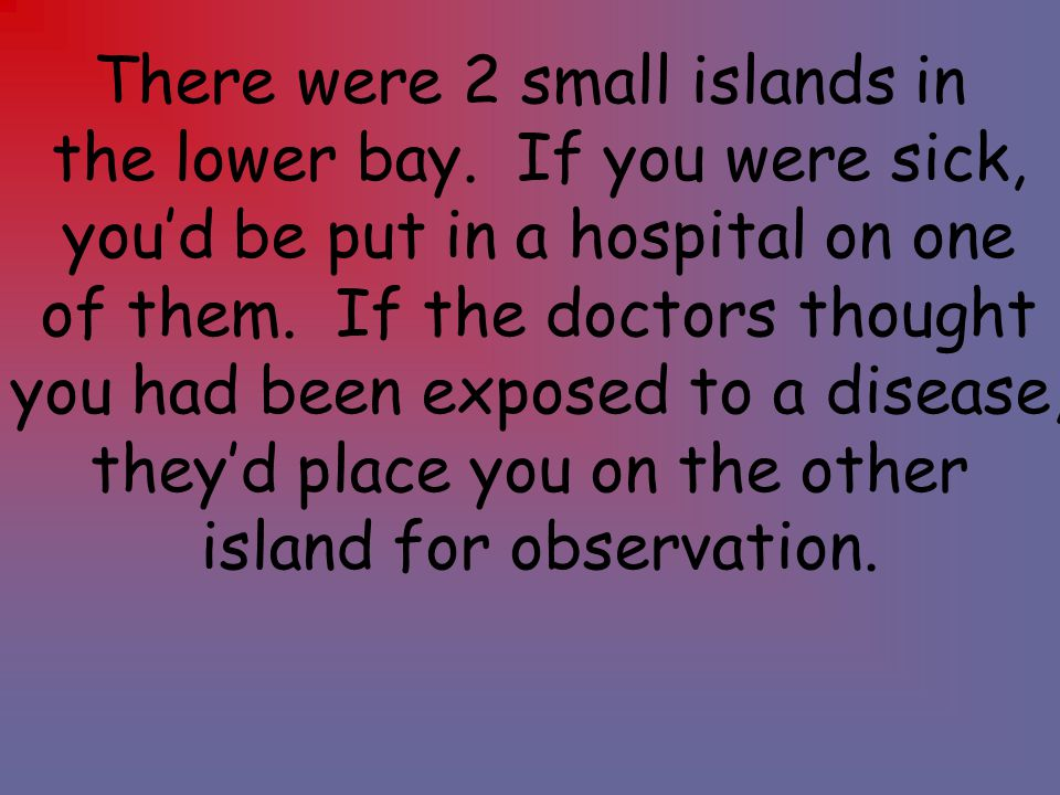 There were 2 small islands in the lower bay. If you were sick,