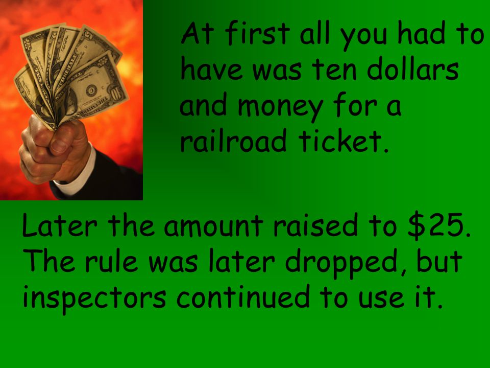 At first all you had to have was ten dollars. and money for a. railroad ticket. Later the amount raised to $25.