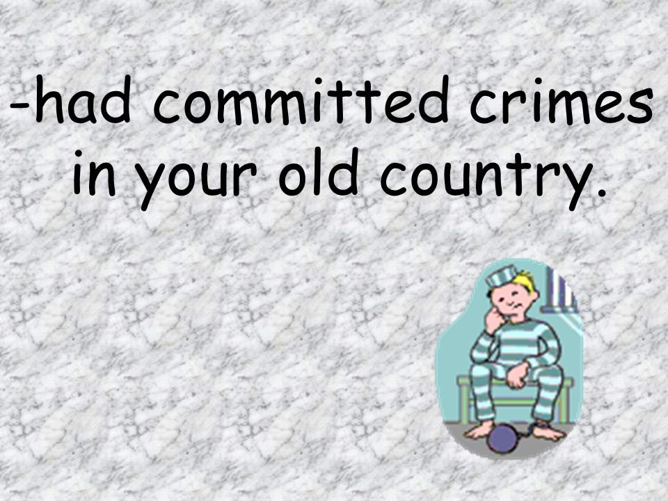 had committed crimes in your old country.
