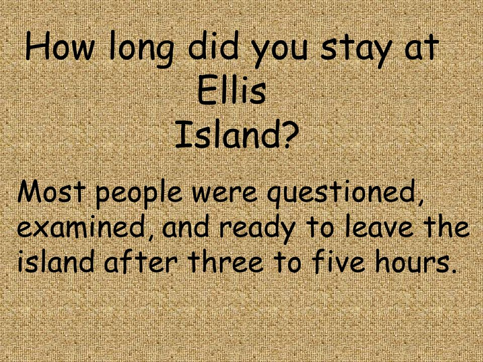 How long did you stay at Ellis Island Most people were questioned,