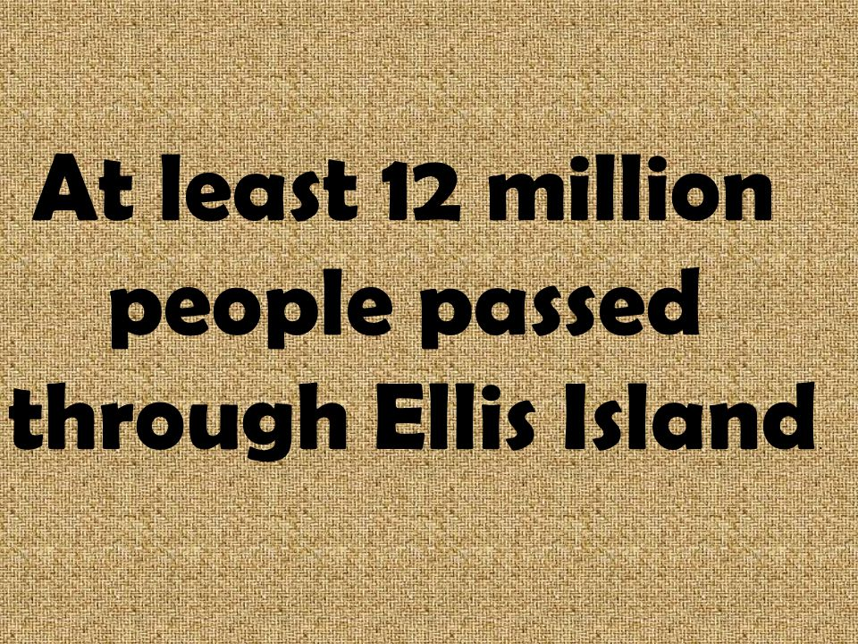 At least 12 million people passed through Ellis Island.