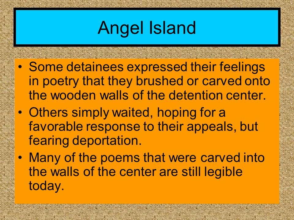 Angel Island Some detainees expressed their feelings in poetry that they brushed or carved onto the wooden walls of the detention center.