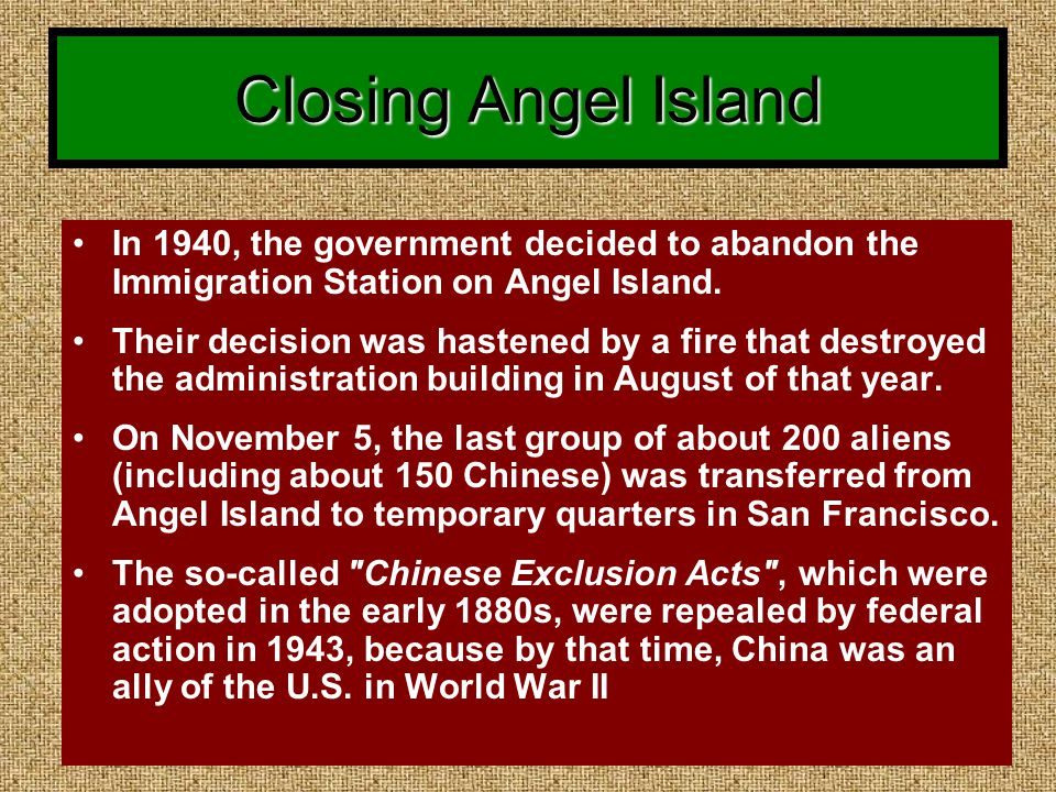 Closing Angel Island In 1940, the government decided to abandon the Immigration Station on Angel Island.