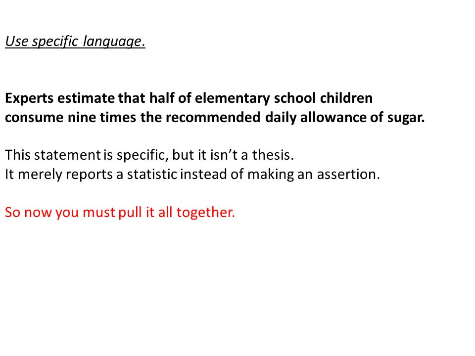 Use specific language. Experts estimate that half of elementary school children. consume nine times the recommended daily allowance of sugar.