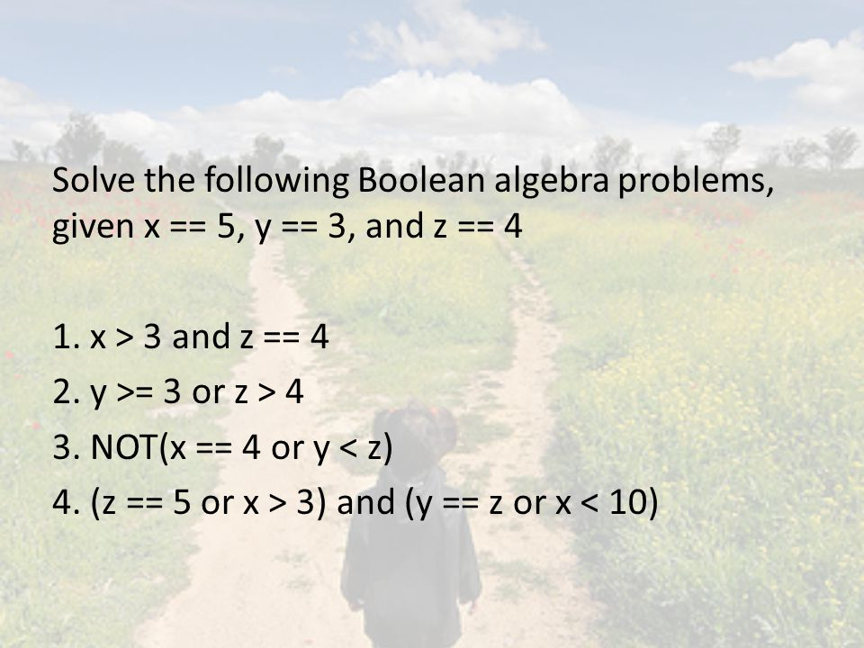 Solve the following Boolean algebra problems, given x == 5, y == 3, and z == 4 1.