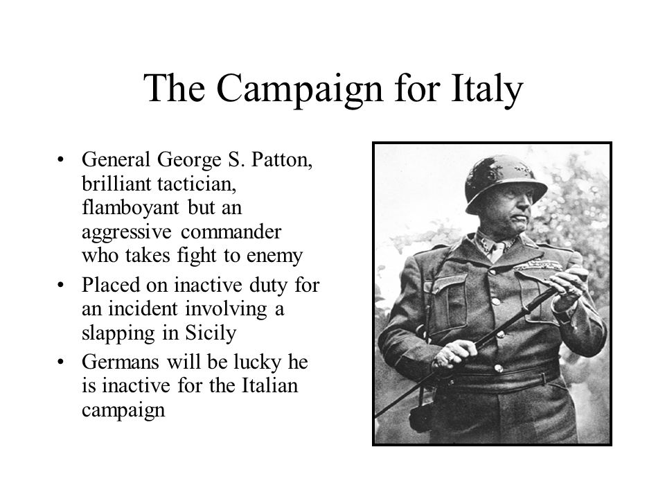 The Campaign for Italy General George S. Patton, brilliant tactician, flamboyant but an aggressive commander who takes fight to enemy.