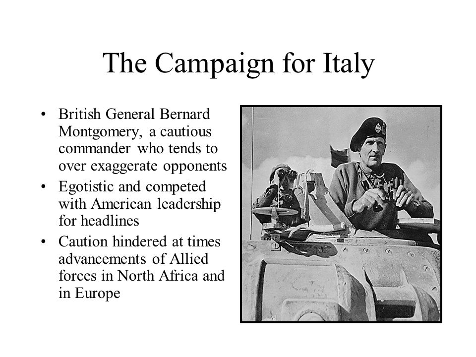 The Campaign for ItalyBritish General Bernard Montgomery, a cautious commander who tends to over exaggerate opponents.