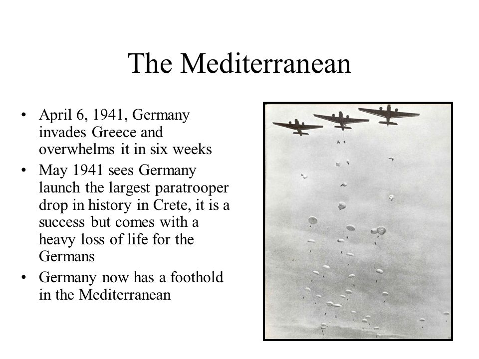 The Mediterranean April 6, 1941, Germany invades Greece and overwhelms it in six weeks.