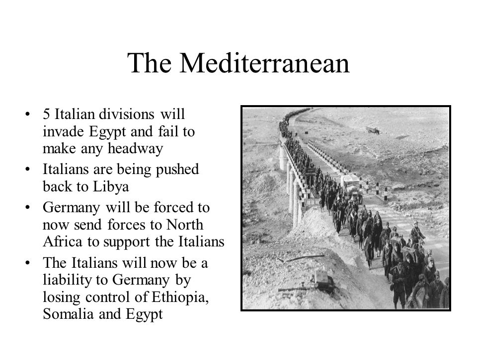 The Mediterranean5 Italian divisions will invade Egypt and fail to make any headway. Italians are being pushed back to Libya.