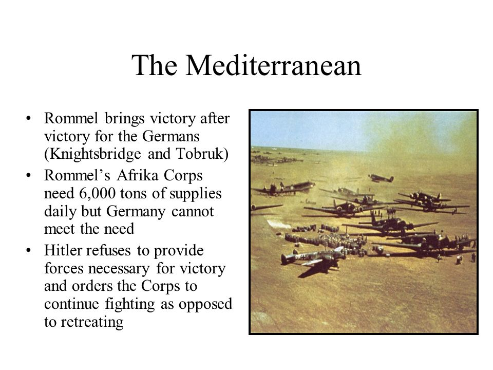 The MediterraneanRommel brings victory after victory for the Germans (Knightsbridge and Tobruk)