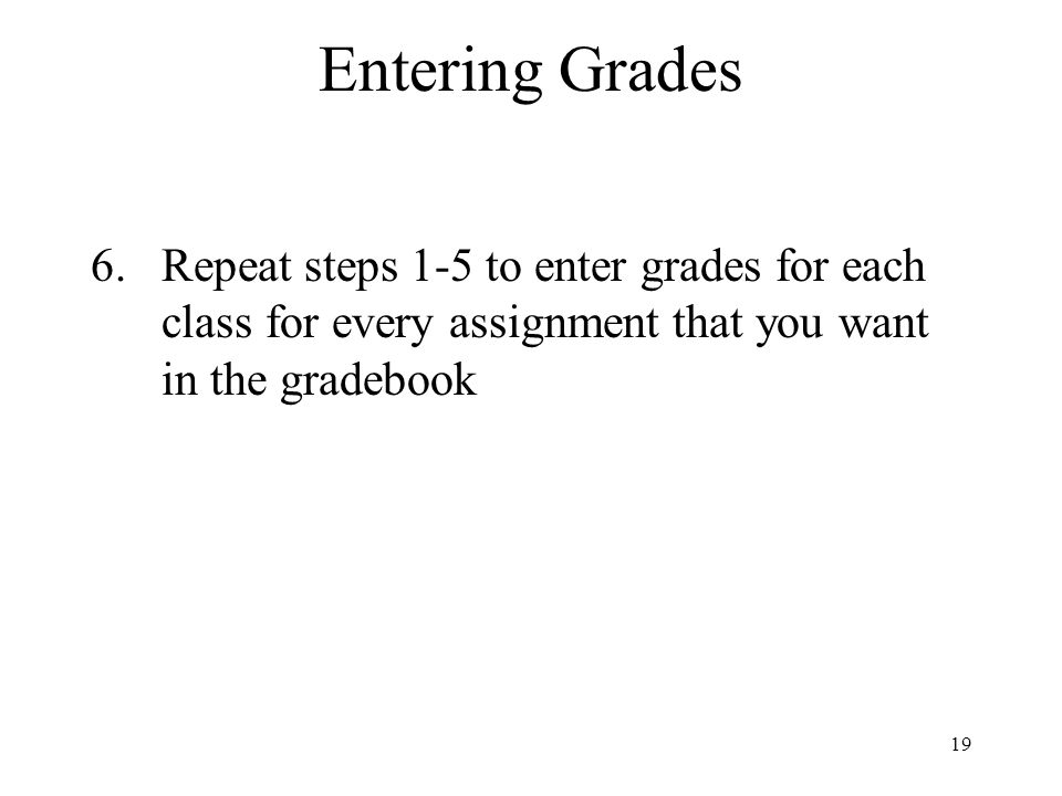 Entering Grades Repeat steps 1-5 to enter grades for each class for every assignment that you want in the gradebook.