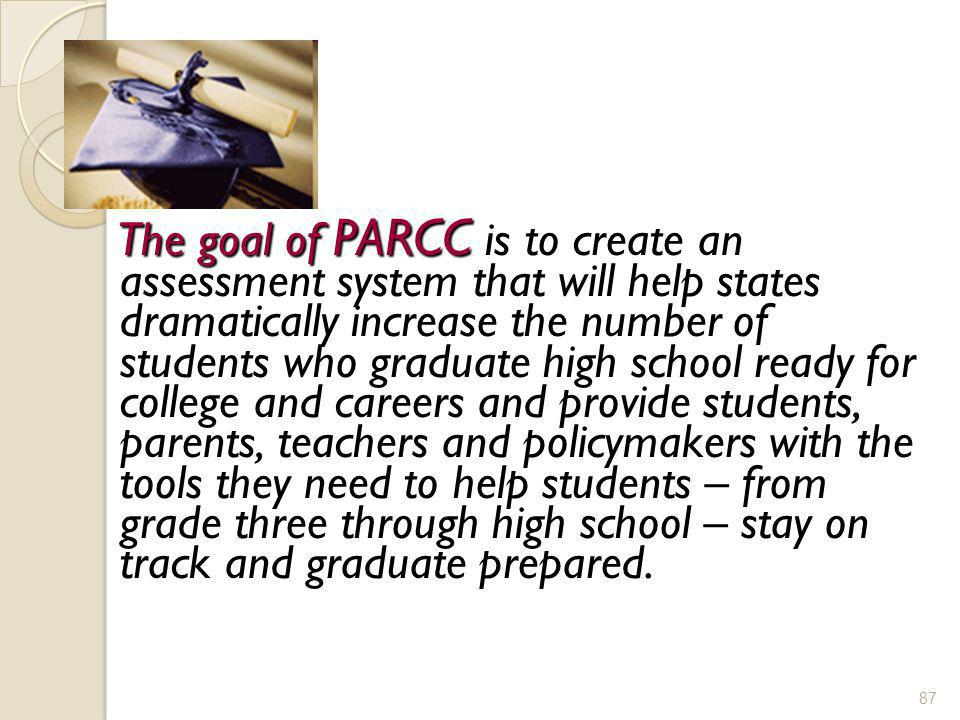 The goal of PARCC is to create an assessment system that will help states dramatically increase the number of students who graduate high school ready for college and careers and provide students, parents, teachers and policymakers with the tools they need to help students – from grade three through high school – stay on track and graduate prepared.
